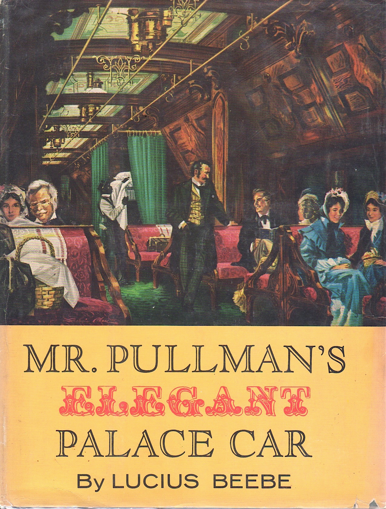 MR. PULLMAN'S ELEGANT PALACE CAR. The Railway Carriage that Established a new Dimension of Luxury and Entered the National Lexicon as a Symbol of Splendor. Lucius Beebe.
