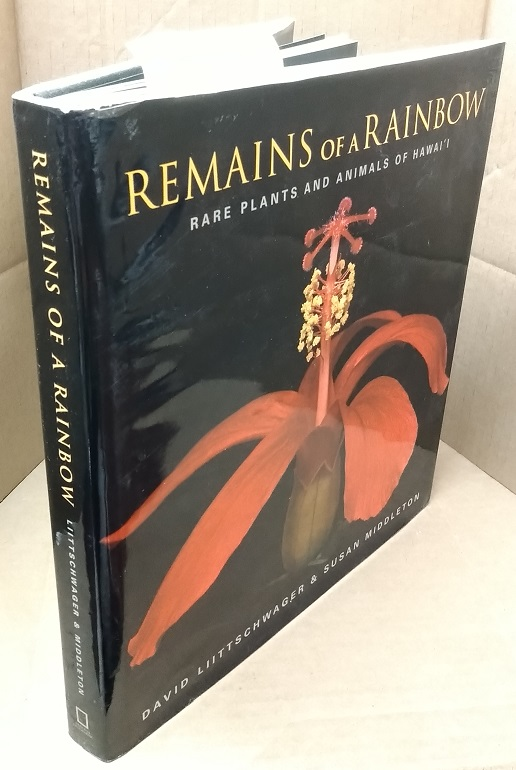 Remains of a Rainbow: Rare Plants and Animals of Hawaii. David Liittschwager, Susan Middleton.
