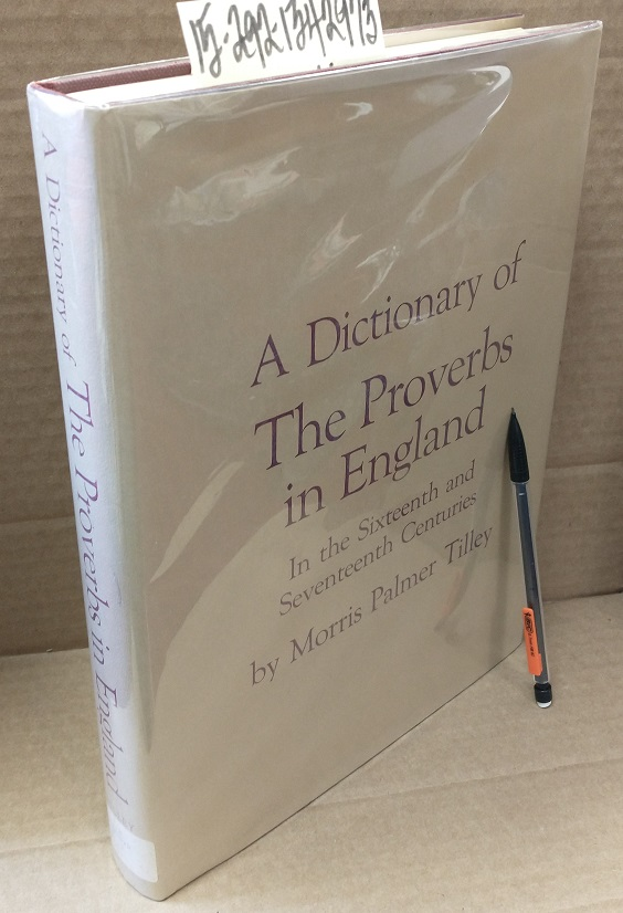 A Dictionary of The Proverbs in England in The Sixteenth and Seventeenth Centuries: A Collection of the Proverbs Found in English Literature and the Dictionaries of the Period. Morris Palmer Tilley.
