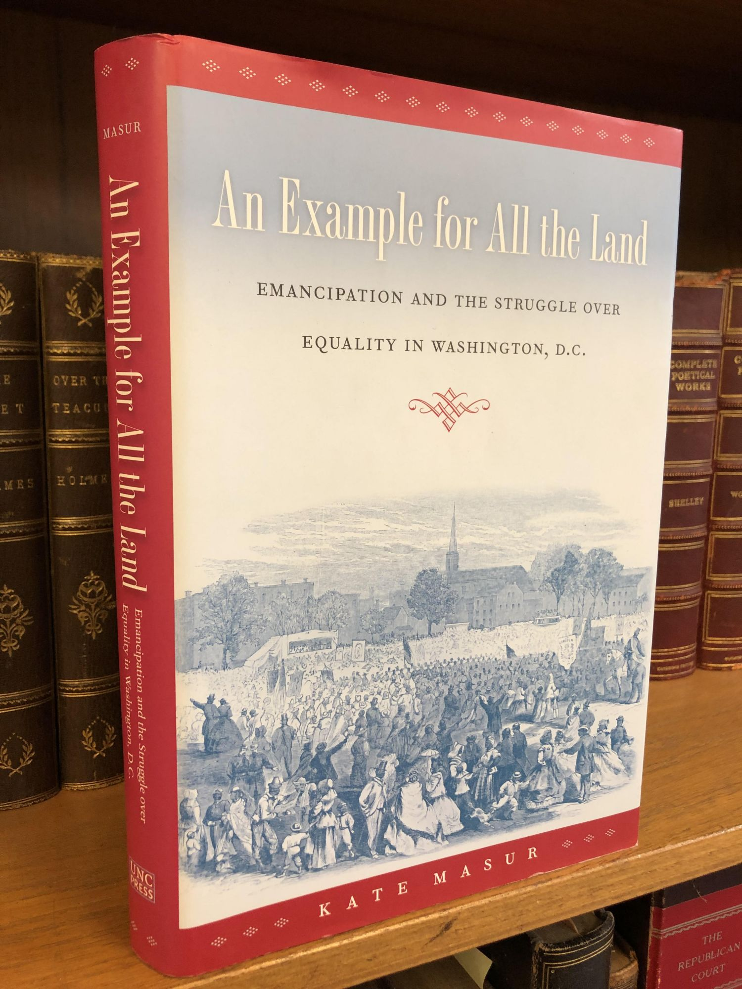 AN EXAMPLE FOR ALL THE LAND: EMANCIPATION AND THE STRUGGLE OVER EQUALITY IN WASHINGTON, D.C. [SIGNED]. Kate Masur.