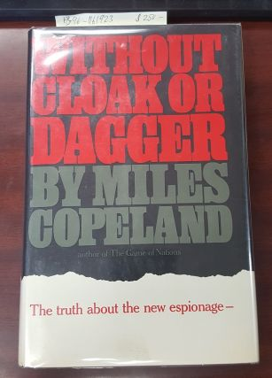 WITHOUT CLOAK OR DAGGER: THE TRUTH ABOUT THE NEW ESPIONAGE. Miles Copeland