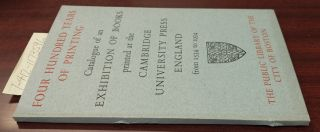 FOUR CENTURIES OF PRINTING: CATALOGUE OF AN EXHIBITION OF BOOKS PRINTED AT THE CAMBRIDGE...
