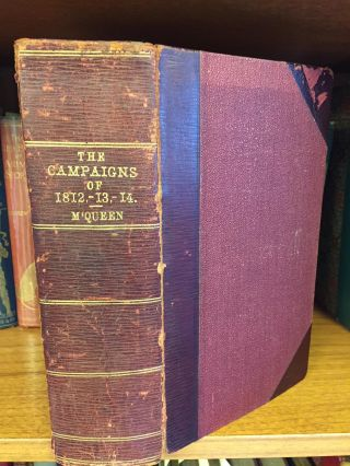 THE CAMPAIGNS OF 1812, 1813, AND 1814. ALSO, THE CAUSES AND CONSEQUENCES OF THE FRENCH...