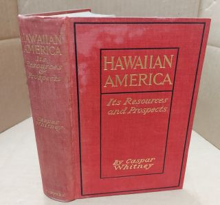 Hawaiian America: Something of Its History, Resources, and Prospects. Caspar Whitney