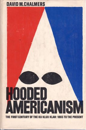 HOODED AMERICANISM The First Century of the Ku Klux Klan: 1865 to the Present. David M. Chalmers.