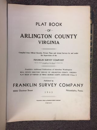 PLAT BOOK OF ARLINGTON VIRGINIA: COMPILED FROM OFFICIAL RECORDS, PRIVATE PLANS AND ACTUAL SURVEYS BY AND UNDER THE FRANKLIN SURVEY COMPANY