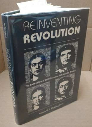 Reinventing Revolution: The Renovation of Left Discourse in Cuba and Mexico. Edward J. McCaughan