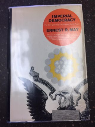 IMPERIAL DEMOCRACY - THE EMERGENCE OF AMERICA AS A GREAT POWER. Ernest R. May