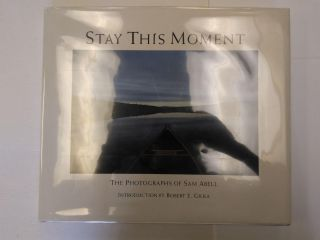STAY THIS MOMENT: THE PHOTOGRAPHS OF SAM ABELL. Sam Abell, Robert E. Gilka