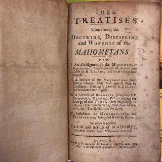 FOUR TREATISES CONCERNING THE DOCTRINE, DISCIPLINE AND WORSHIP OF THE MAHOMETANS: VIZ. I. AN ABRIDGEMENT OF THE MAHOMETAN RELIGION: TRANSLATED OUT OF ARABICK INTO LATIN BY H. RELAND, AND FROM THENCE INTO ENGLISH. II. A DEFENCE OF THE MAHOMETANS FROM SEVERAL CHARGES FALSLY LAID AGAINST THEM BY CHRISTIANS: WRITTEN IN LATIN BY H. RELAND, AND TRANSLATED INTO ENGLISH. III. A TREATISE OF BOBOVIUS (SOMETIME FIRST INTERPRETER TO MAHOMET IV.) CONCERNING THE LITURGY OF THE TURKS, THEIR PILGRIMAGE TO MECCA, THEIR CIRCUMCISION, VISITATION OF THE SICK, &C. TRANSLATED FROM THE LATIN. IV. REFLECTIONS ON MAHOMETANISM AND SOCIANISM, TRANSLATED FROM THE FRENCH. TO WHICH IS PREFIX'D, THE LIFE AND ACTIONS OF MAHOMET, EXTRACTED CHIEFLY FROM MAHOMETAN AUTHORS.