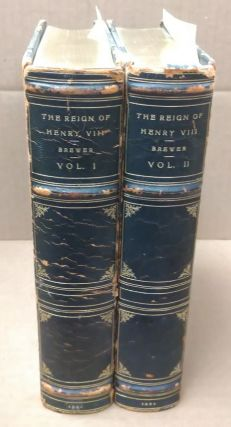 The Reign of Henry the VIII: From his Accession to the Death of Wolsey [2 volumes]. J. S. Brewer,...