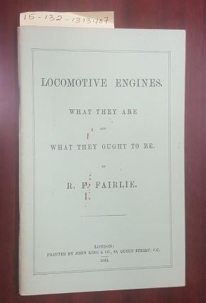 Locomotive Engines : What They Are and What They Ought to Be. R. F. Fairlie