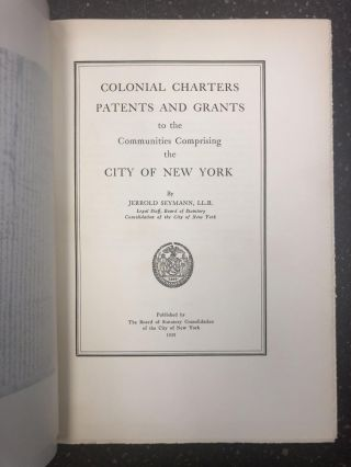 COLONIAL CHARTERS, PATENTS, AND GRANTS TO THE COMMUNITIES COMPRIMISING THE CITY OF NEW YORK. LL....