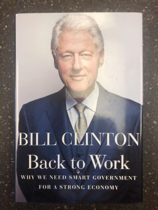 BACK TO WORK - WHY WE NEED SMART GOVERNMENT FOR A STRONG ECONOMY [SIGNED]. Bill Clinton