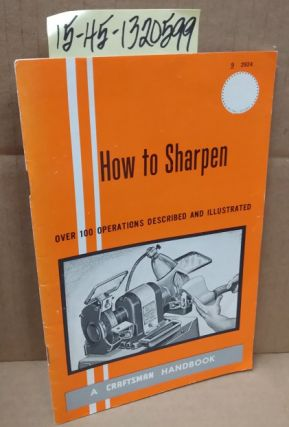 How to Sharpen, An Illustrated Manual for Mechanics, Farmers, Craftsmen, Shop Men, Housewives