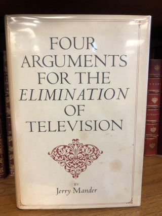 FOUR ARGUMENTS FOR THE ELIMINATION OF TELEVISION. Jerry Mander