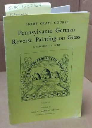 PENNSYLVANIA GERMAN REVERSE PAINTING ON GLASS (HOME CRAFT COURSE, VOLUME 12). Elizabeth S. Hoke