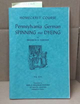 PENNSYLVANIA GERMAN SPINNING AND DYEING (HOME CRAFT COURSE, VOL. XVI). Bernice B. Osburn, Burl N....