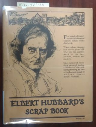 ELBERT HUBBARD'S SCRAP BOOK : CONTAINING THE INSPIRED AND INSPIRING SELECTIONS GATHERED DURING A...