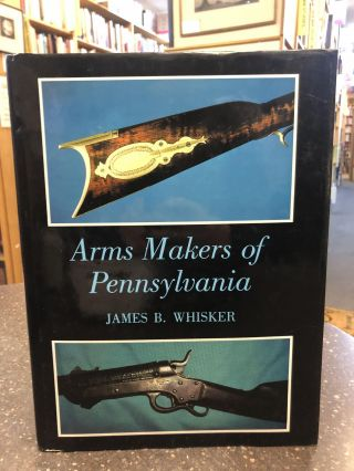 ARMS MAKERS OF PENNSYLVANIA. James B. Whisker