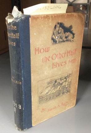 HOW THE OTHER HALF LIVES : STUDIES AMONG THE TENEMENTS OF NEW YORK. Jacob A. Riis, Jacob August