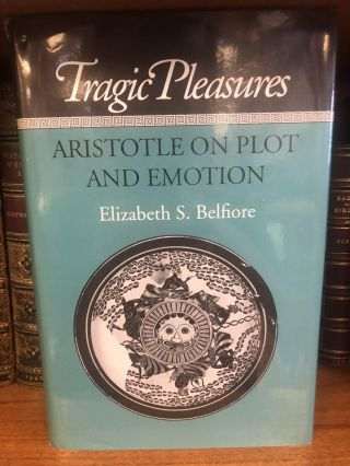 TRAGIC PLEASURES: ARISTOTLE ON PLOT AND EMOTION. Elizabeth S. Belfiore