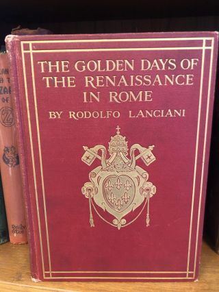 THE GOLDEN DAYS OF THE RENAISSANCE IN ROME. Rodolfo Lanciani
