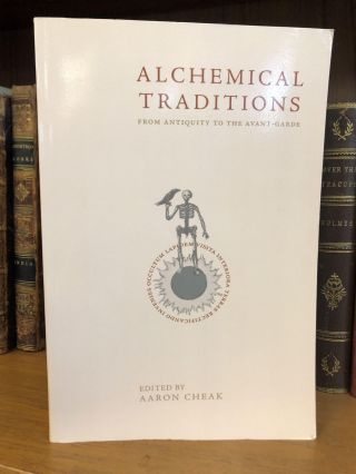 ALCHEMICAL TRADITIONS FROM ANTIQUITY TO THE AVANT-GARDE. Aaron Cheak