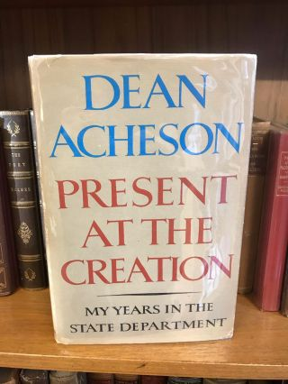 PRESENT AT THE CREATION: MY YEARS IN THE STATE DEPARTMENT [SIGNED]. Dean Acheson