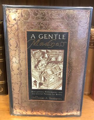 A GENTLE MADNESS: BIBLIOPHILES, BIBLIOMANES, AND THE ETERNAL PASSION FOR BOOKS [SIGNED]. Nicholas...