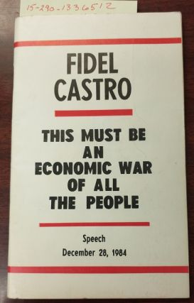 THIS MUST BE AN ECONOMIC WAR OF ALL THE PEOPLE : SPEECH DECEMBER 28, 1984. Fidel Castro