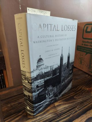 CAPITAL LOSSES: A CULTURAL HISTORY OF WASHINGTON'S DESTROYED BUILDINGS. James M. Goode