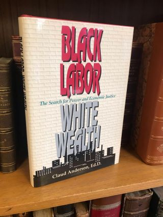 BLACK LABOR, WHITE WEALTH: THE SEARCH FOR POWER AND ECONOMIC JUSTICE [SIGNED]. Claud Anderson