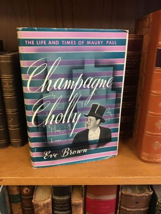 CHAMPAGNE CHOLLY: THE LIFE AND TIMES OF MAURY PAUL. Eve Brown