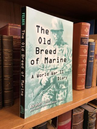 THE OLD BREED OF MARINE: A WORLD WAR II DIARY [SIGNED]. Abraham Felber, Franklin S. Felber,...