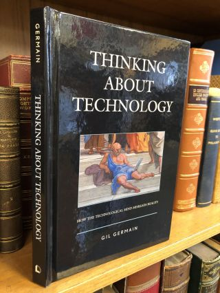THINKING ABOUT TECHNOLOGY: HOW THE TECHNOLOGICAL MIND MISREADS REALITY. Gil Germain