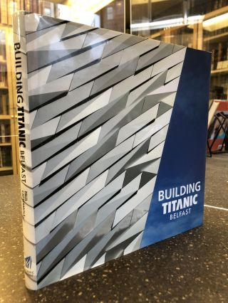 BUILDING TITANIC BELFAST: THE MAKING OF A TWENTY-FIRST CENTURY LANDMARK. Paul Cattermole