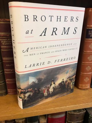 BROTHER'S AT ARMS: AMERICAN INDEPENDENCE AND THE MEN OF FRANCE AND SPAIN WHO SAVED IT [SIGNED]....