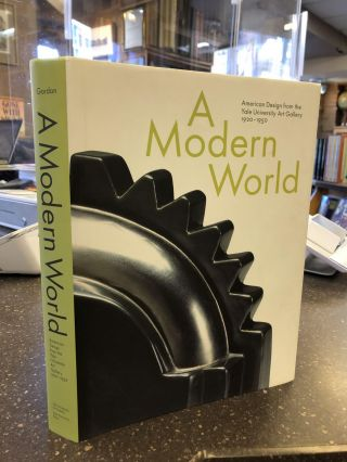 A MODERN WORLD: AMERICAN DESIGN FROM THE YALE UNIVERSITY ART GALLERY 1920-1950. John Stuart Gordon
