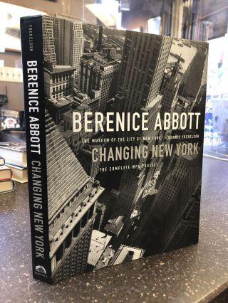 BERENICE ABBOTT: CHANGING NEW YORK. THE COMPLETE WPA PROJECT. Bonnie Yochelson